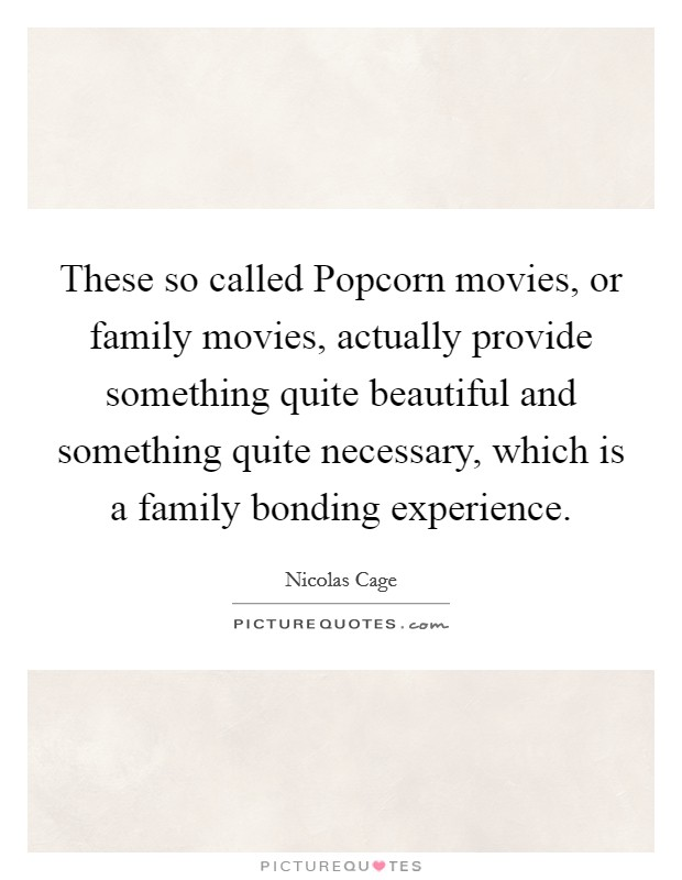These so called Popcorn movies, or family movies, actually provide something quite beautiful and something quite necessary, which is a family bonding experience Picture Quote #1