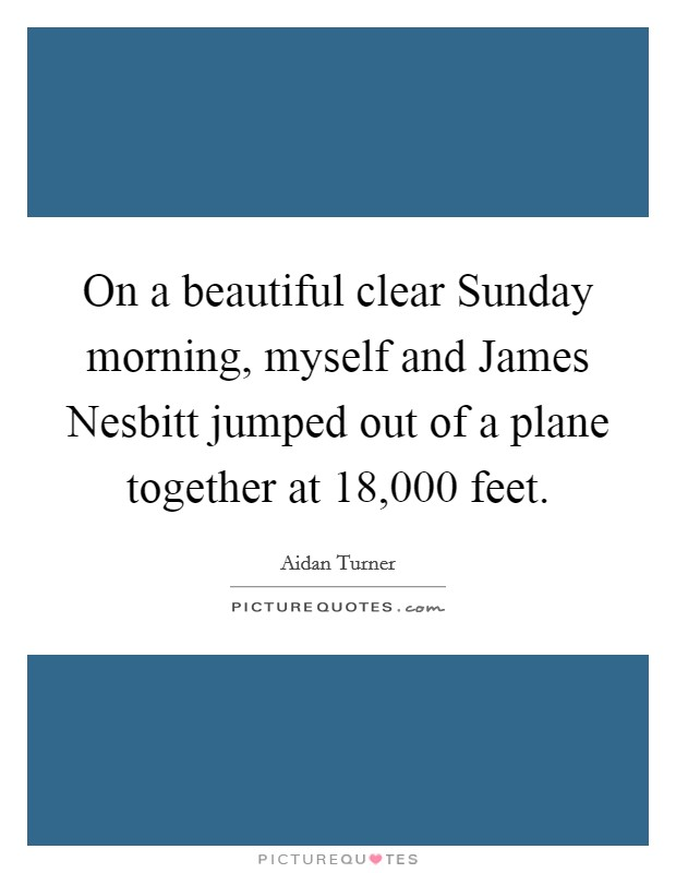On a beautiful clear Sunday morning, myself and James Nesbitt jumped out of a plane together at 18,000 feet Picture Quote #1