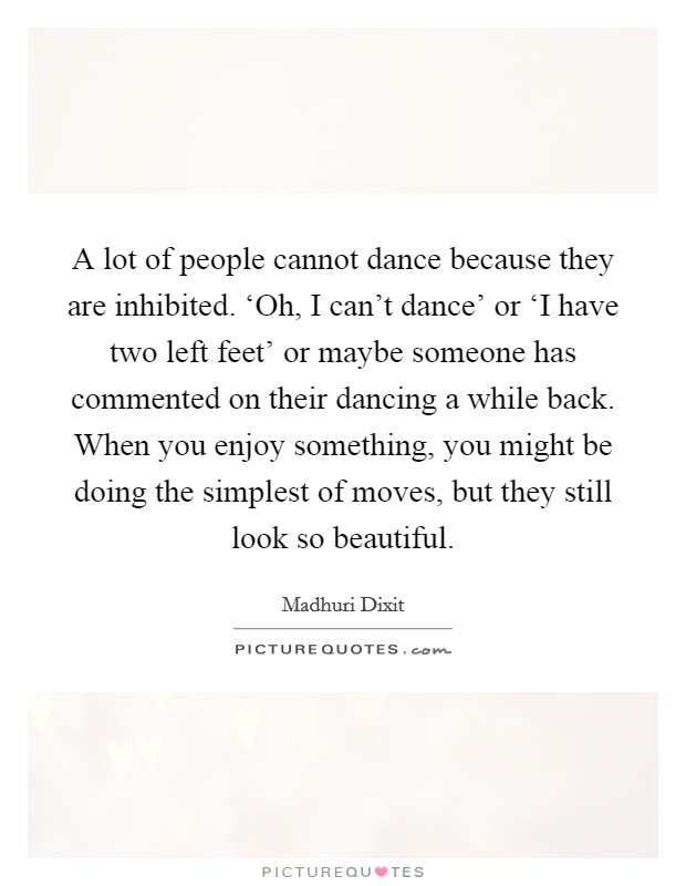 A lot of people cannot dance because they are inhibited. 'Oh, I can't dance' or 'I have two left feet' or maybe someone has commented on their dancing a while back. When you enjoy something, you might be doing the simplest of moves, but they still look so beautiful. Picture Quote #1