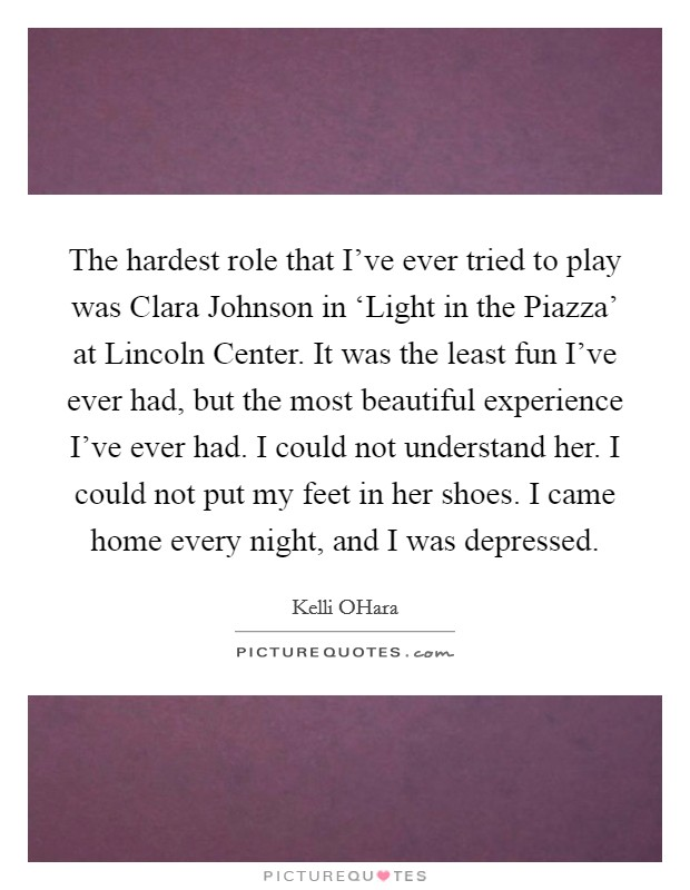 The hardest role that I've ever tried to play was Clara Johnson in 'Light in the Piazza' at Lincoln Center. It was the least fun I've ever had, but the most beautiful experience I've ever had. I could not understand her. I could not put my feet in her shoes. I came home every night, and I was depressed Picture Quote #1