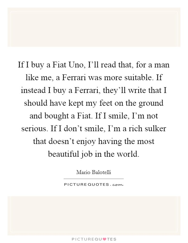 If I buy a Fiat Uno, I'll read that, for a man like me, a Ferrari was more suitable. If instead I buy a Ferrari, they'll write that I should have kept my feet on the ground and bought a Fiat. If I smile, I'm not serious. If I don't smile, I'm a rich sulker that doesn't enjoy having the most beautiful job in the world Picture Quote #1