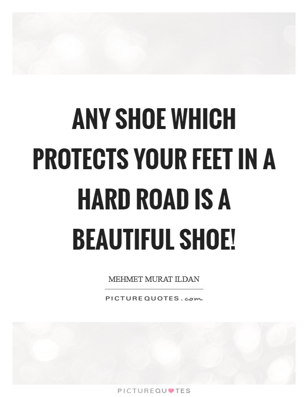 Any shoe which protects your feet in a hard road is a beautiful shoe! Picture Quote #1