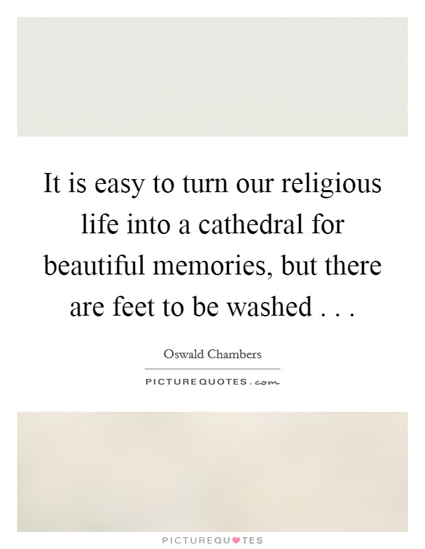 It is easy to turn our religious life into a cathedral for beautiful memories, but there are feet to be washed . .  Picture Quote #1