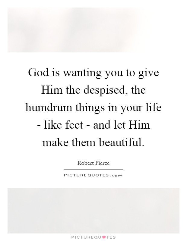God is wanting you to give Him the despised, the humdrum things in your life - like feet - and let Him make them beautiful Picture Quote #1