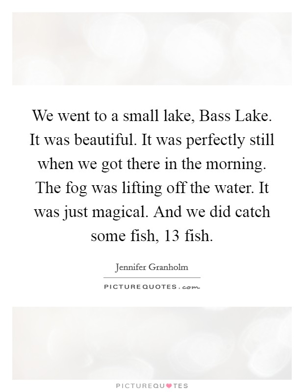We went to a small lake, Bass Lake. It was beautiful. It was perfectly still when we got there in the morning. The fog was lifting off the water. It was just magical. And we did catch some fish, 13 fish Picture Quote #1