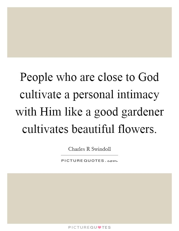 People who are close to God cultivate a personal intimacy with Him like a good gardener cultivates beautiful flowers Picture Quote #1
