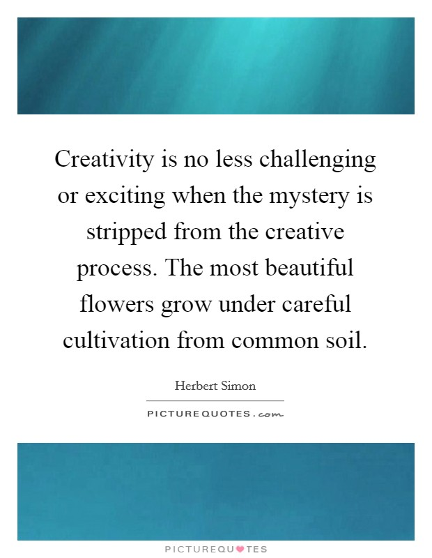 Creativity is no less challenging or exciting when the mystery is stripped from the creative process. The most beautiful flowers grow under careful cultivation from common soil Picture Quote #1