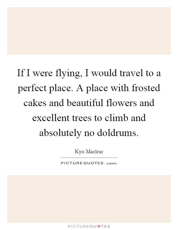 If I were flying, I would travel to a perfect place. A place with frosted cakes and beautiful flowers and excellent trees to climb and absolutely no doldrums Picture Quote #1