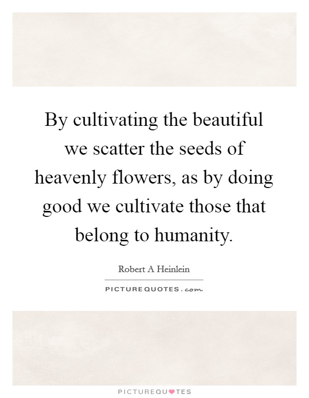 By cultivating the beautiful we scatter the seeds of heavenly flowers, as by doing good we cultivate those that belong to humanity Picture Quote #1