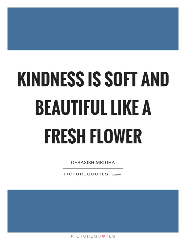 Kindness is soft and beautiful like a fresh flower Picture Quote #1