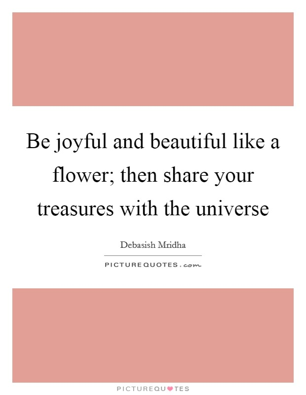 Be joyful and beautiful like a flower; then share your treasures with the universe Picture Quote #1