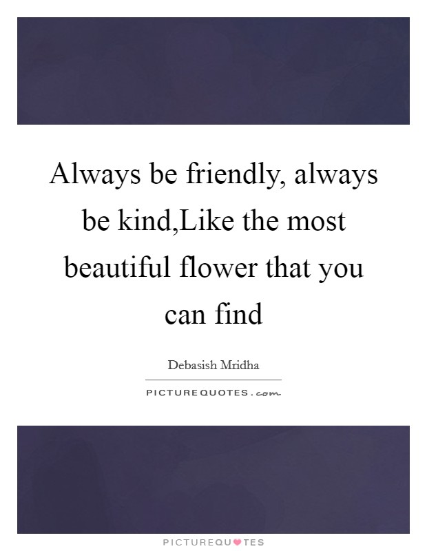 Always be friendly, always be kind,Like the most beautiful flower that you can find Picture Quote #1