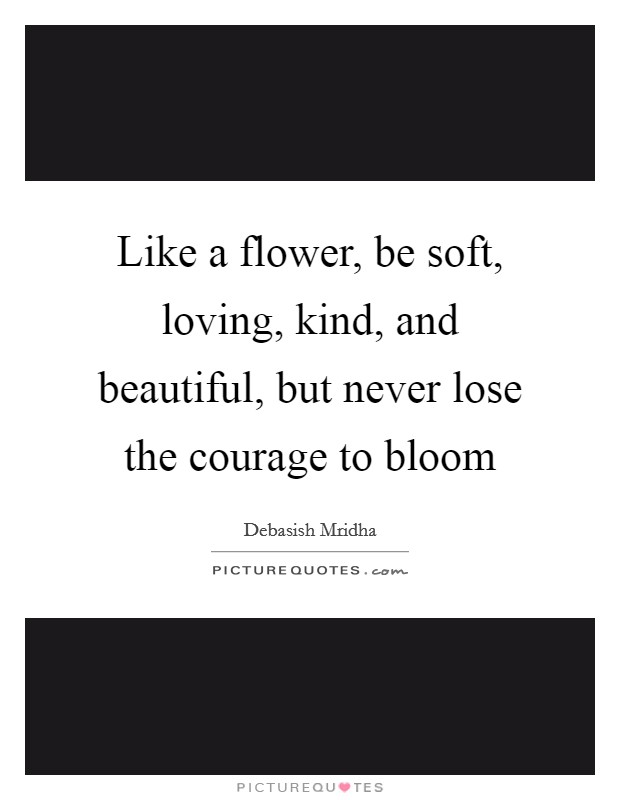 Like a flower, be soft, loving, kind, and beautiful, but never lose the courage to bloom Picture Quote #1