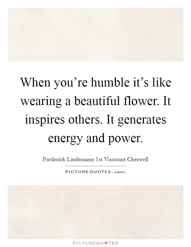When you're humble it's like wearing a beautiful flower. It inspires others. It generates energy and power Picture Quote #1