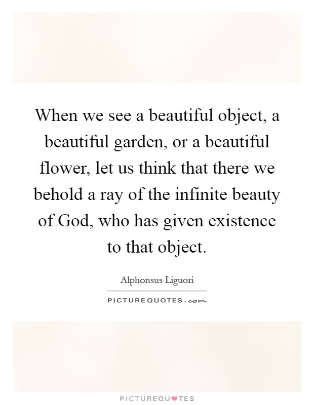 When we see a beautiful object, a beautiful garden, or a beautiful flower, let us think that there we behold a ray of the infinite beauty of God, who has given existence to that object Picture Quote #1