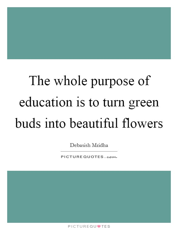 The whole purpose of education is to turn green buds into beautiful flowers Picture Quote #1