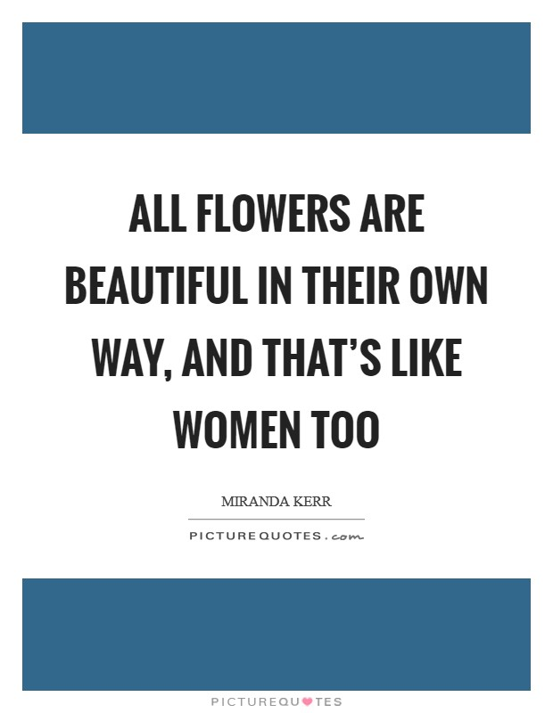 All flowers are beautiful in their own way, and that's like women too Picture Quote #1