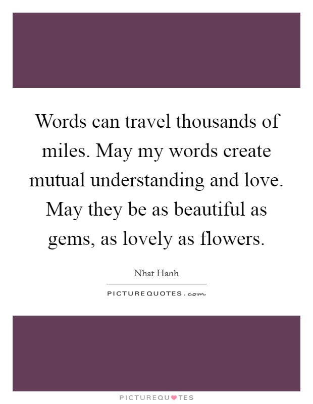 Words can travel thousands of miles. May my words create mutual understanding and love. May they be as beautiful as gems, as lovely as flowers Picture Quote #1