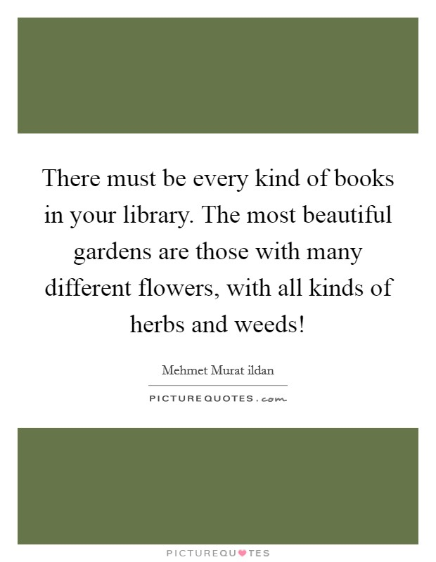 There must be every kind of books in your library. The most beautiful gardens are those with many different flowers, with all kinds of herbs and weeds! Picture Quote #1