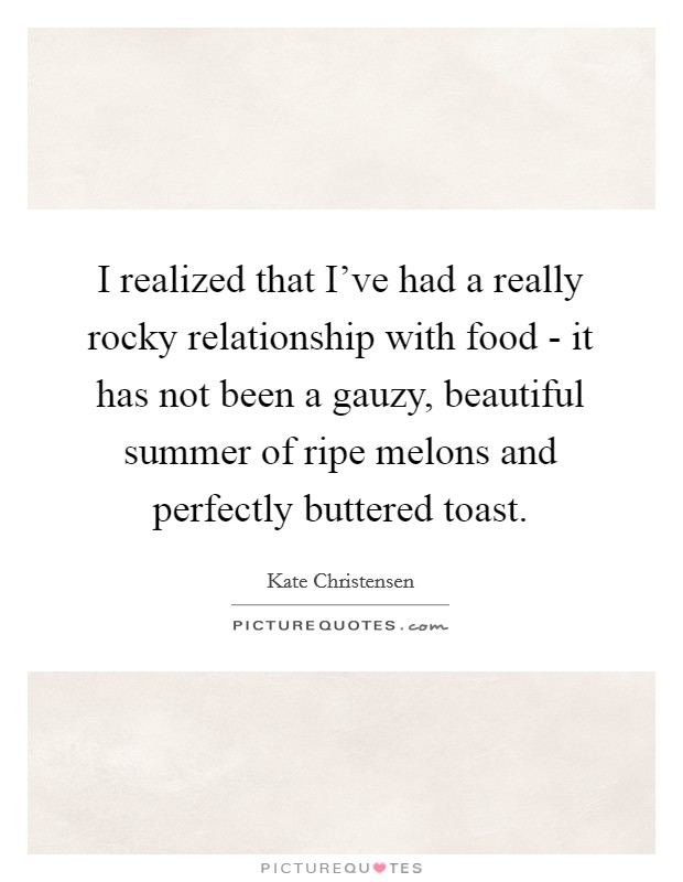 I realized that I've had a really rocky relationship with food - it has not been a gauzy, beautiful summer of ripe melons and perfectly buttered toast Picture Quote #1