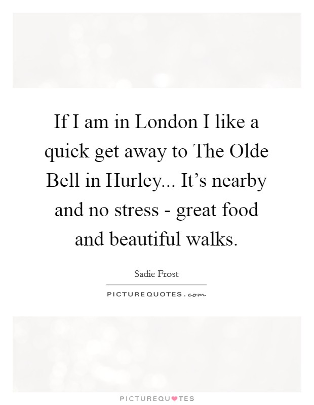 If I am in London I like a quick get away to The Olde Bell in Hurley... It's nearby and no stress - great food and beautiful walks Picture Quote #1
