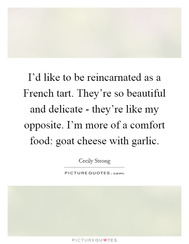 I'd like to be reincarnated as a French tart. They're so beautiful and delicate - they're like my opposite. I'm more of a comfort food: goat cheese with garlic Picture Quote #1