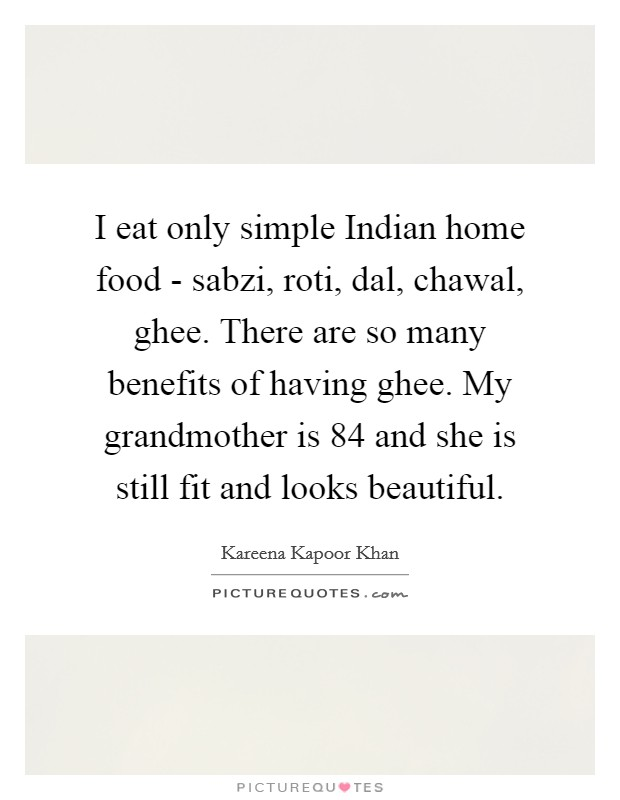 I eat only simple Indian home food - sabzi, roti, dal, chawal, ghee. There are so many benefits of having ghee. My grandmother is 84 and she is still fit and looks beautiful Picture Quote #1