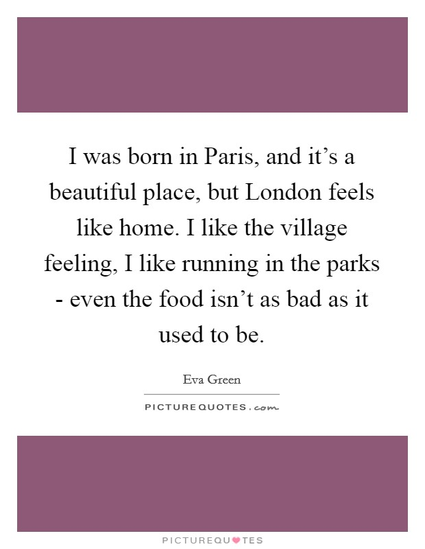 I was born in Paris, and it's a beautiful place, but London feels like home. I like the village feeling, I like running in the parks - even the food isn't as bad as it used to be Picture Quote #1