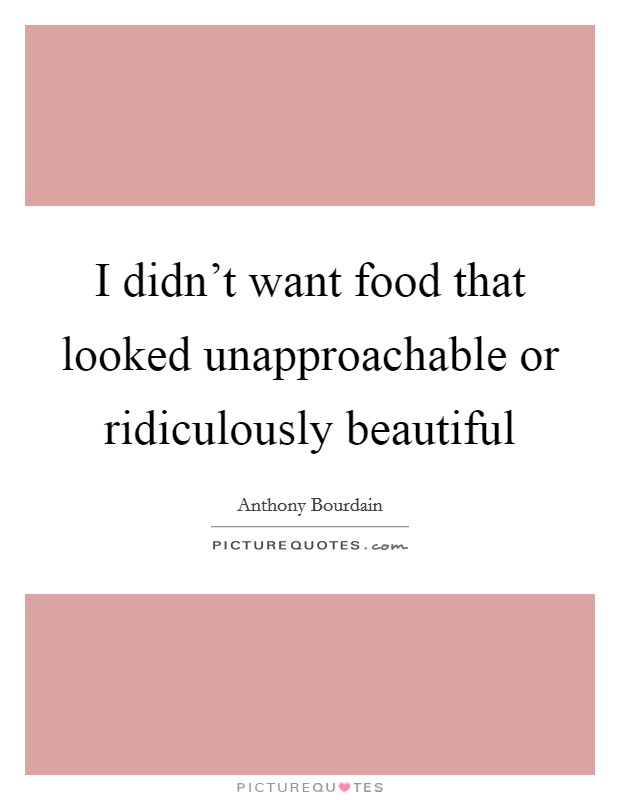 I didn't want food that looked unapproachable or ridiculously beautiful Picture Quote #1
