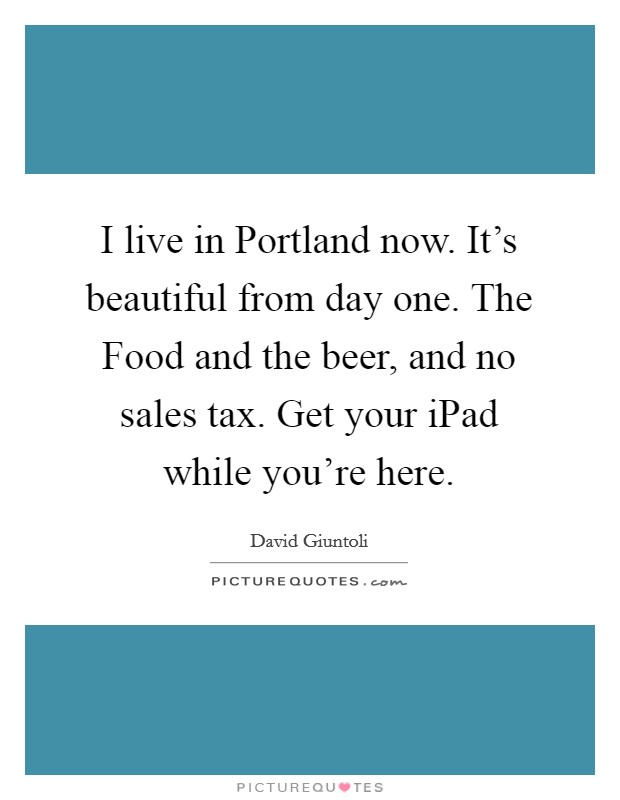 I live in Portland now. It's beautiful from day one. The Food and the beer, and no sales tax. Get your iPad while you're here Picture Quote #1