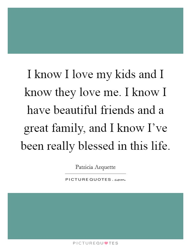 I know I love my kids and I know they love me. I know I have beautiful friends and a great family, and I know I've been really blessed in this life Picture Quote #1