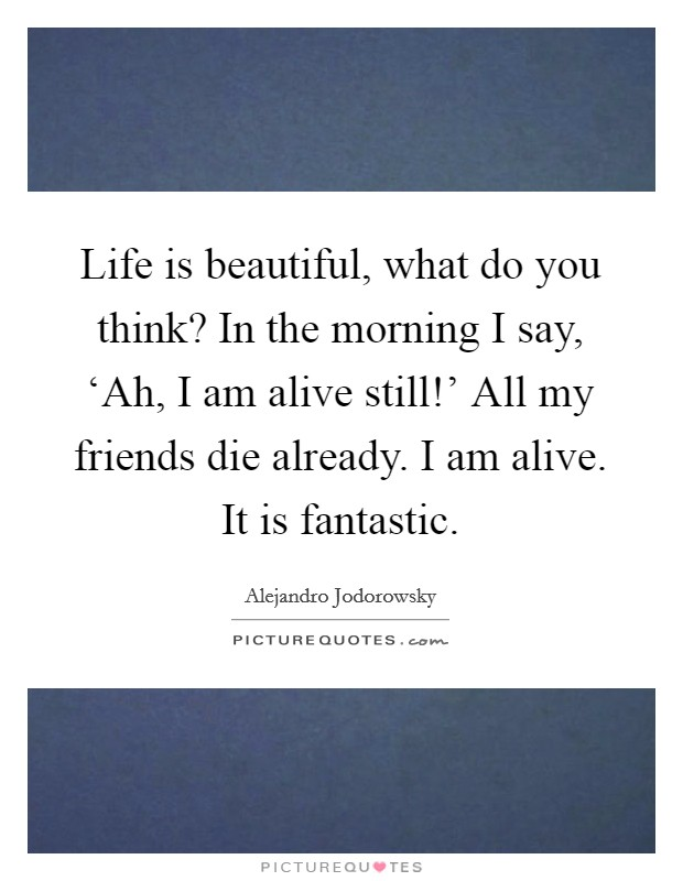 Life is beautiful, what do you think? In the morning I say, 'Ah, I am alive still!' All my friends die already. I am alive. It is fantastic Picture Quote #1