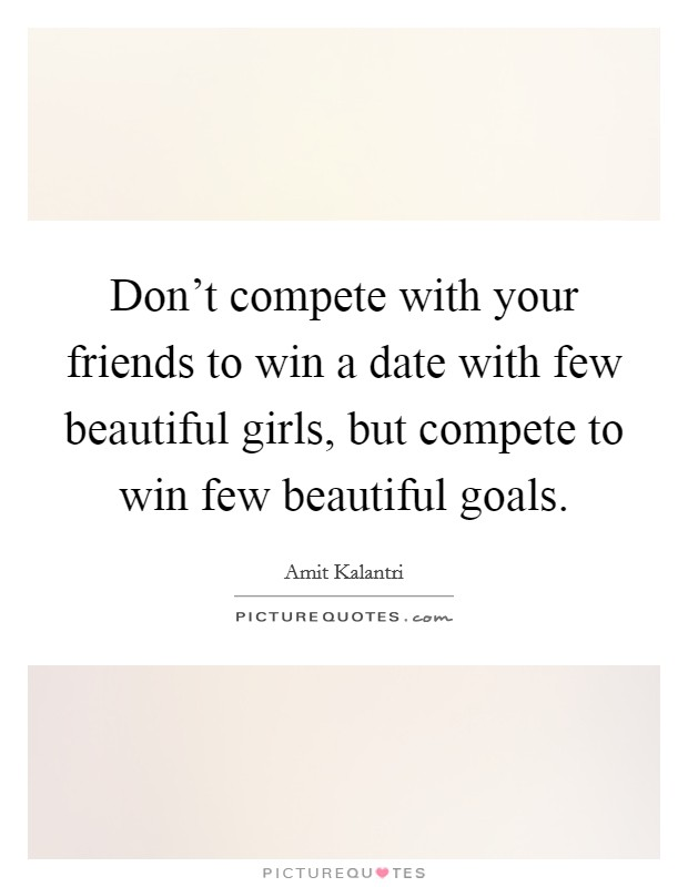 Don't compete with your friends to win a date with few beautiful girls, but compete to win few beautiful goals Picture Quote #1