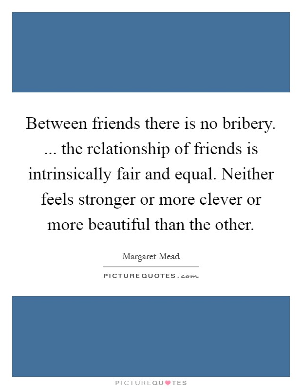 Between friends there is no bribery. ... the relationship of friends is intrinsically fair and equal. Neither feels stronger or more clever or more beautiful than the other Picture Quote #1