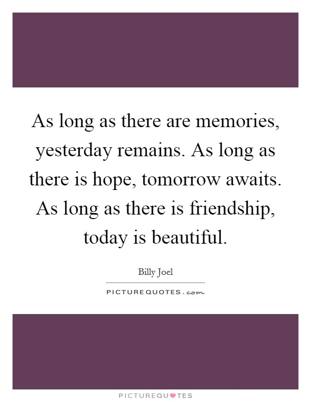 As long as there are memories, yesterday remains. As long as there is hope, tomorrow awaits. As long as there is friendship, today is beautiful Picture Quote #1