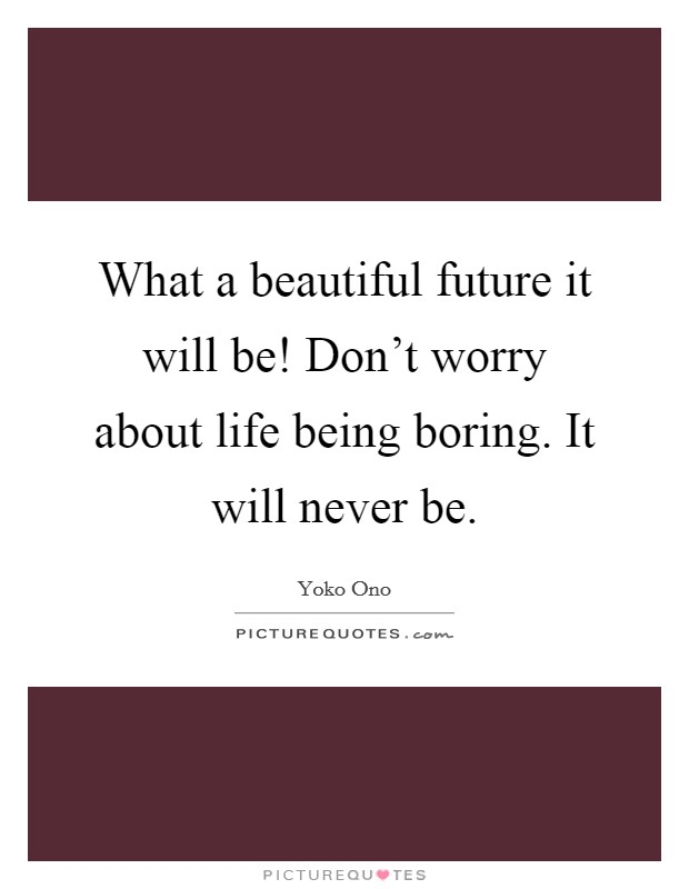 What a beautiful future it will be! Don't worry about life being boring. It will never be Picture Quote #1