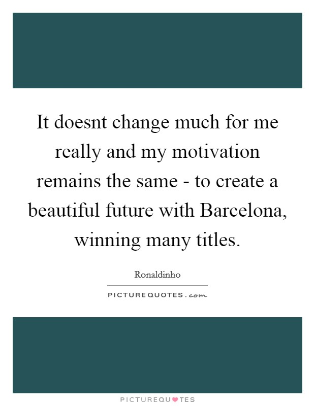 It doesnt change much for me really and my motivation remains the same - to create a beautiful future with Barcelona, winning many titles Picture Quote #1