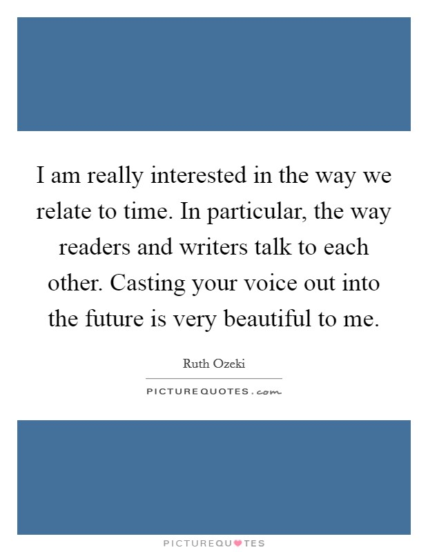 I am really interested in the way we relate to time. In particular, the way readers and writers talk to each other. Casting your voice out into the future is very beautiful to me Picture Quote #1