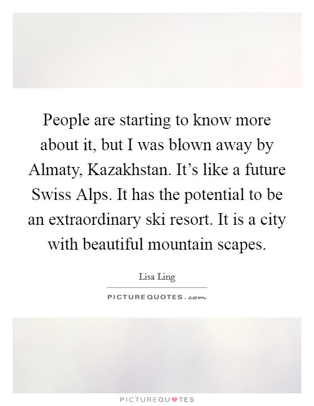 People are starting to know more about it, but I was blown away by Almaty, Kazakhstan. It's like a future Swiss Alps. It has the potential to be an extraordinary ski resort. It is a city with beautiful mountain scapes Picture Quote #1
