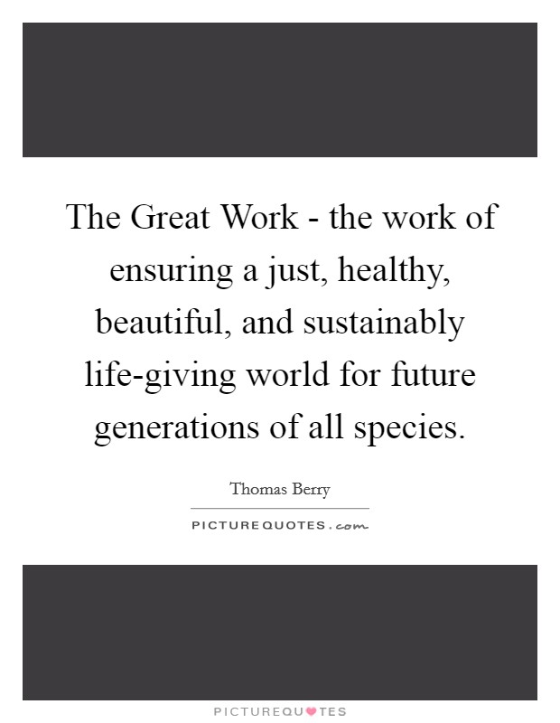 The Great Work - the work of ensuring a just, healthy, beautiful, and sustainably life-giving world for future generations of all species Picture Quote #1