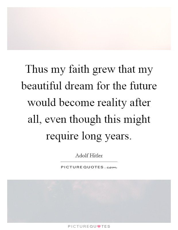 Thus my faith grew that my beautiful dream for the future would become reality after all, even though this might require long years Picture Quote #1