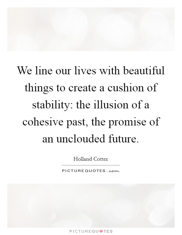 We line our lives with beautiful things to create a cushion of stability: the illusion of a cohesive past, the promise of an unclouded future Picture Quote #1