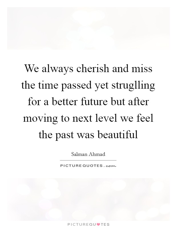 We always cherish and miss the time passed yet struglling for a better future but after moving to next level we feel the past was beautiful Picture Quote #1