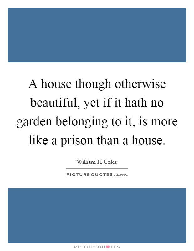 A house though otherwise beautiful, yet if it hath no garden belonging to it, is more like a prison than a house Picture Quote #1