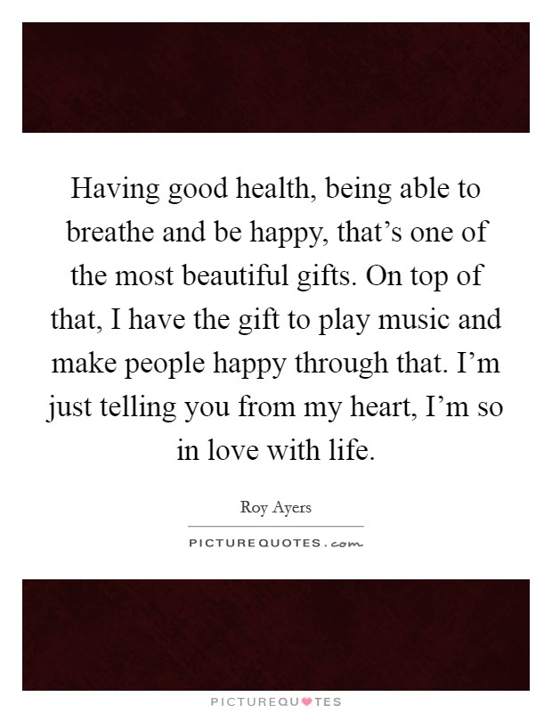 Having good health, being able to breathe and be happy, that's one of the most beautiful gifts. On top of that, I have the gift to play music and make people happy through that. I'm just telling you from my heart, I'm so in love with life. Picture Quote #1