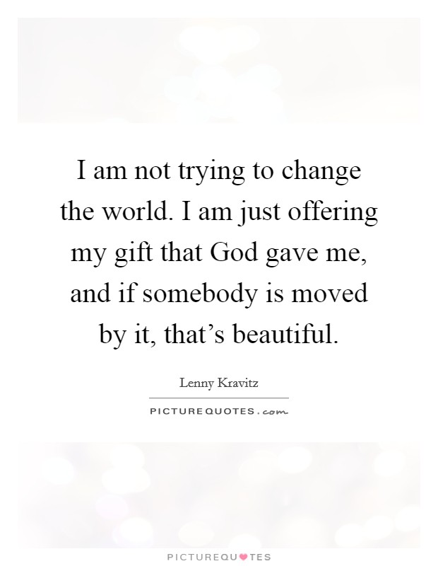 I am not trying to change the world. I am just offering my gift that God gave me, and if somebody is moved by it, that's beautiful Picture Quote #1