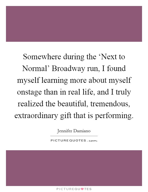 Somewhere during the 'Next to Normal' Broadway run, I found myself learning more about myself onstage than in real life, and I truly realized the beautiful, tremendous, extraordinary gift that is performing Picture Quote #1