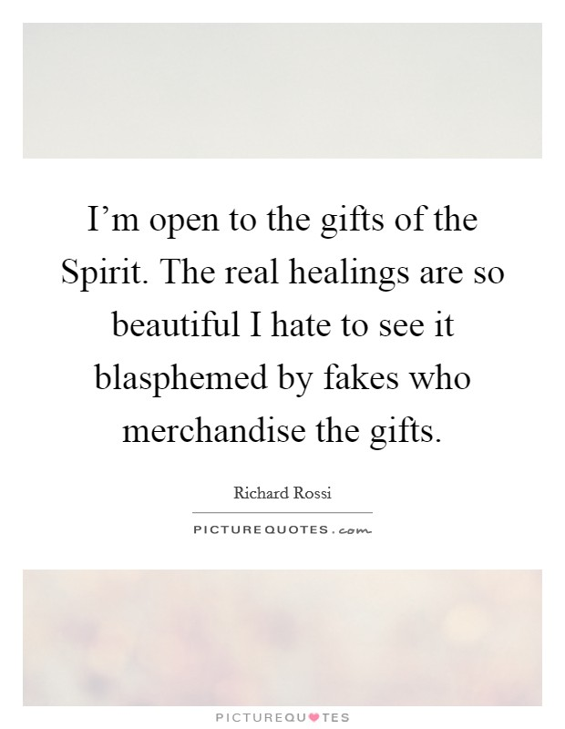 I'm open to the gifts of the Spirit. The real healings are so beautiful I hate to see it blasphemed by fakes who merchandise the gifts Picture Quote #1