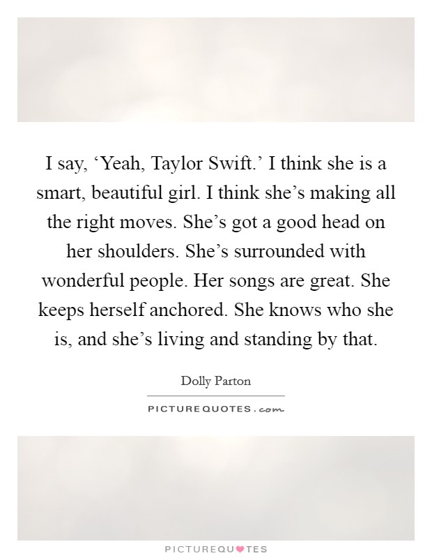 I say, 'Yeah, Taylor Swift.' I think she is a smart, beautiful girl. I think she's making all the right moves. She's got a good head on her shoulders. She's surrounded with wonderful people. Her songs are great. She keeps herself anchored. She knows who she is, and she's living and standing by that Picture Quote #1