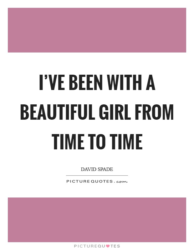 I've been with a beautiful girl from time to time Picture Quote #1